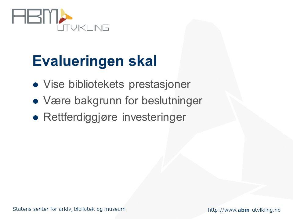 http://www.abm-utvikling.no Statens senter for arkiv, bibliotek og museum Evalueringen skal Vise bibliotekets prestasjoner Være bakgrunn for beslutninger Rettferdiggjøre investeringer