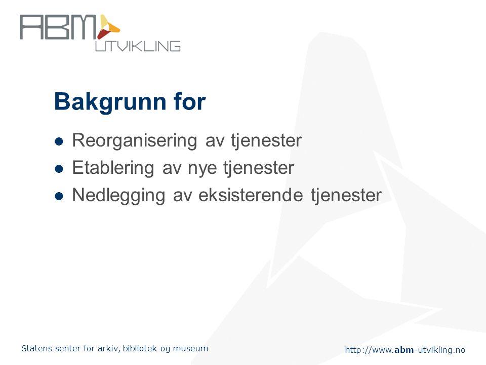 http://www.abm-utvikling.no Statens senter for arkiv, bibliotek og museum Bakgrunn for Reorganisering av tjenester Etablering av nye tjenester Nedlegging av eksisterende tjenester
