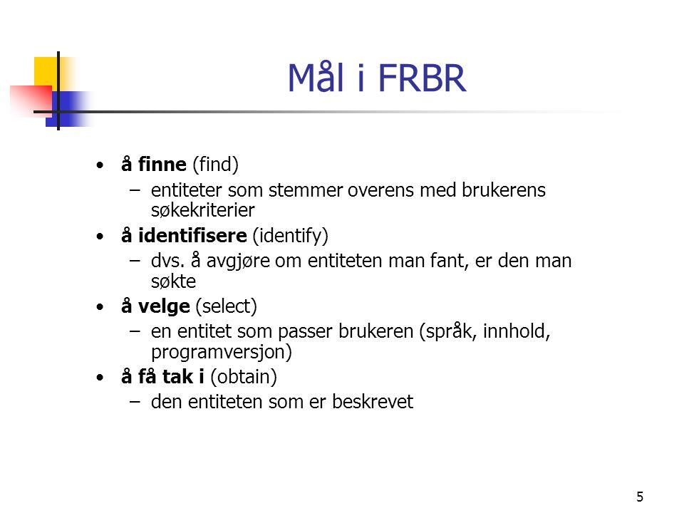 5 Mål i FRBR å finne (find) –entiteter som stemmer overens med brukerens søkekriterier å identifisere (identify) –dvs. å avgjøre om entiteten man fant