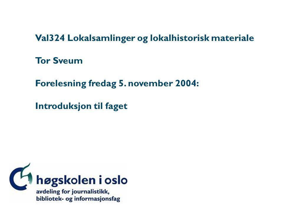 Val324 Lokalsamlinger og lokalhistorisk materiale Tor Sveum Forelesning fredag 5. november 2004: Introduksjon til faget