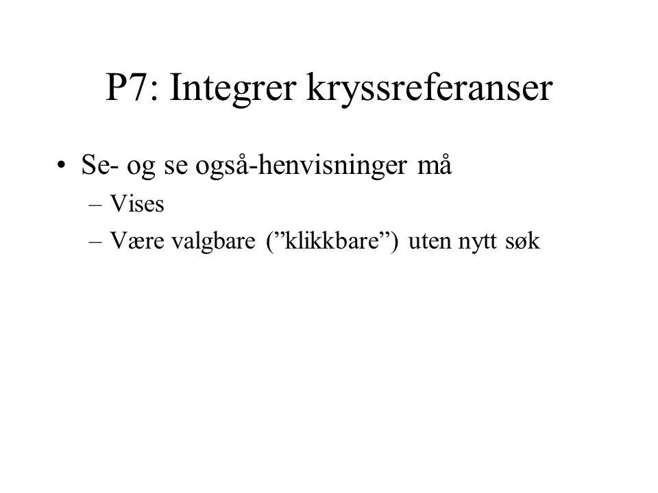 P7: Integrer kryssreferanser Se- og se også-henvisninger må –Vises –Være valgbare ( klikkbare ) uten nytt søk