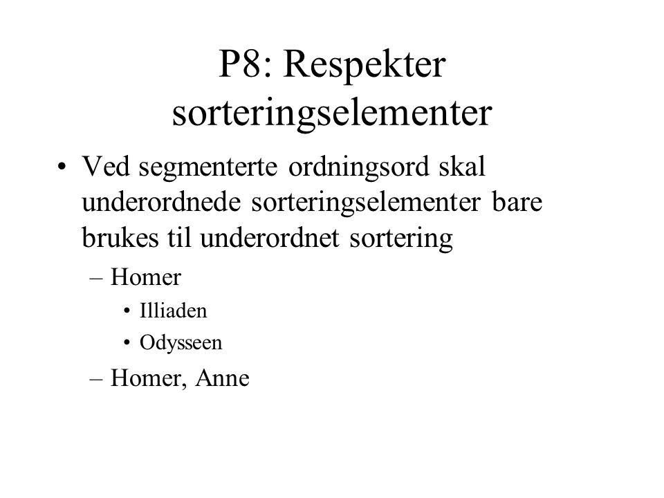 P8: Respekter sorteringselementer Ved segmenterte ordningsord skal underordnede sorteringselementer bare brukes til underordnet sortering –Homer Illiaden Odysseen –Homer, Anne