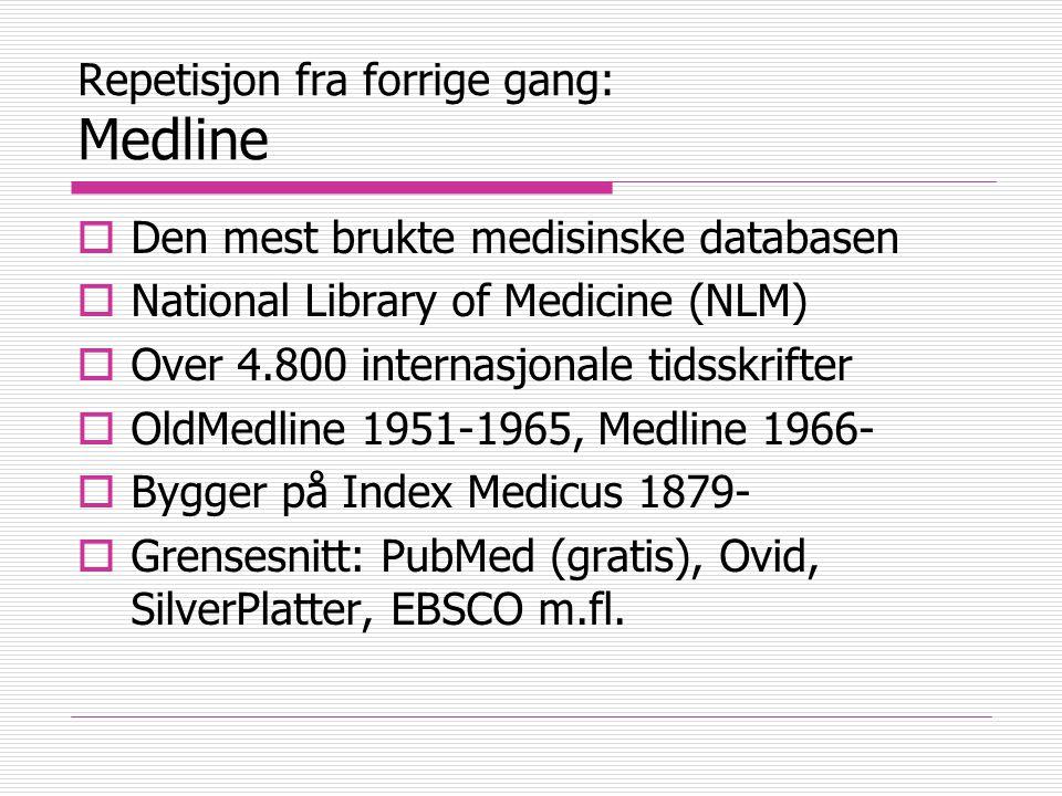 Repetisjon fra forrige gang: Medline  Den mest brukte medisinske databasen  National Library of Medicine (NLM)  Over 4.800 internasjonale tidsskrifter  OldMedline 1951-1965, Medline 1966-  Bygger på Index Medicus 1879-  Grensesnitt: PubMed (gratis), Ovid, SilverPlatter, EBSCO m.fl.