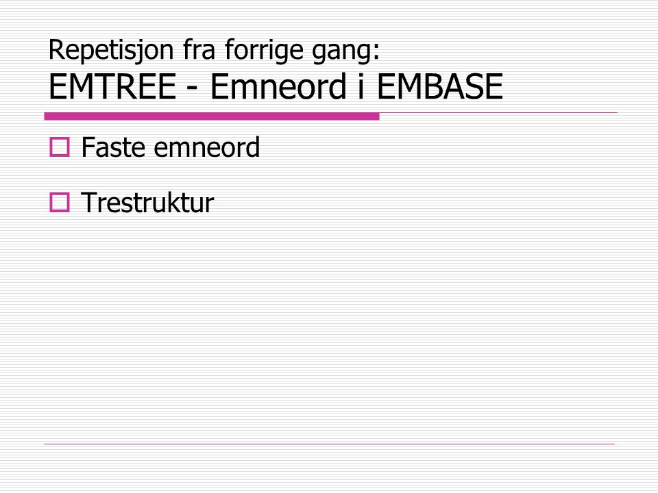 Repetisjon fra forrige gang: EMTREE - Emneord i EMBASE  Faste emneord  Trestruktur