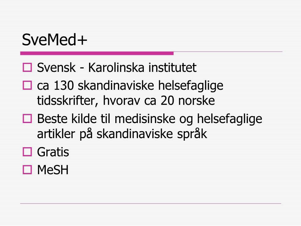 SveMed+  Svensk - Karolinska institutet  ca 130 skandinaviske helsefaglige tidsskrifter, hvorav ca 20 norske  Beste kilde til medisinske og helsefaglige artikler på skandinaviske språk  Gratis  MeSH