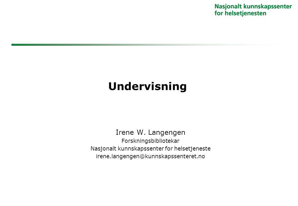 Undervisning Irene W. Langengen Forskningsbibliotekar Nasjonalt kunnskapssenter for helsetjeneste irene.langengen@kunnskapssenteret.no