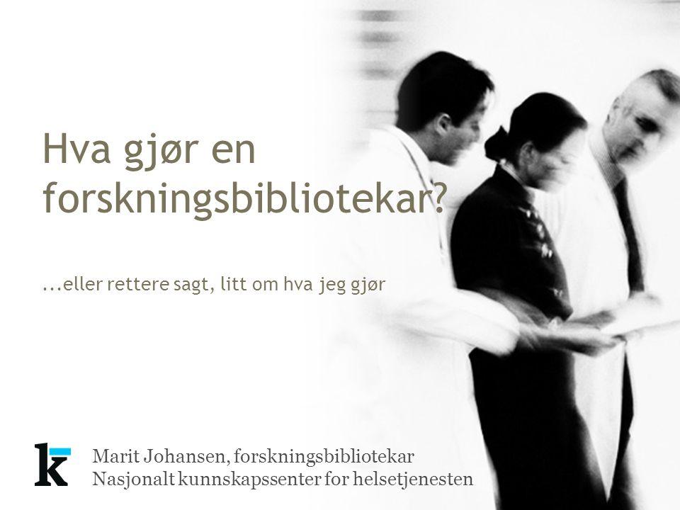 Marit Johansen, forskningsbibliotekar Nasjonalt kunnskapssenter for helsetjenesten Hva gjør en forskningsbibliotekar?...eller rettere sagt, litt om hv