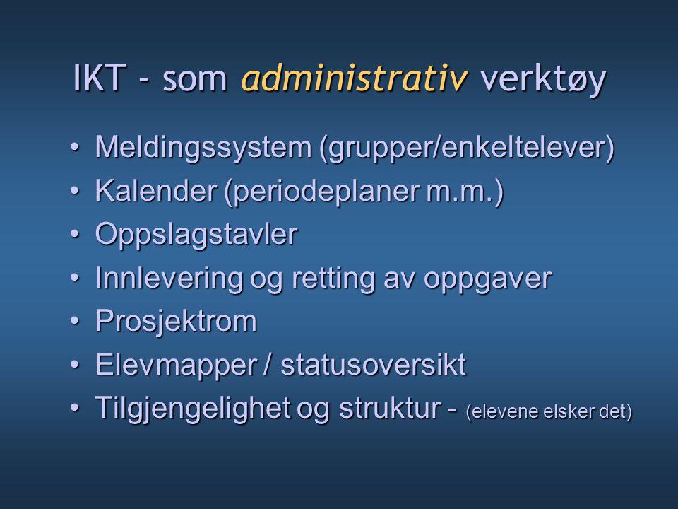 IKT - som administrativ verktøy Meldingssystem (grupper/enkeltelever)Meldingssystem (grupper/enkeltelever) Kalender (periodeplaner m.m.)Kalender (peri