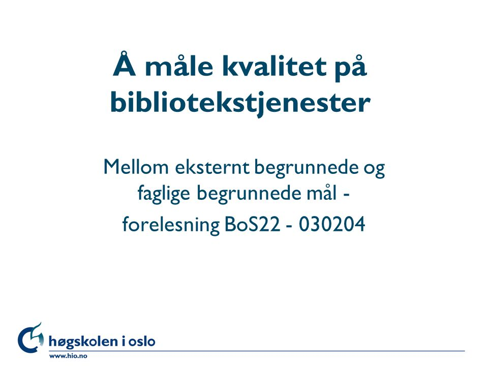 Høgskolen i Oslo Å måle kvalitet på bibliotekstjenester Mellom eksternt begrunnede og faglige begrunnede mål - forelesning BoS22 - 030204