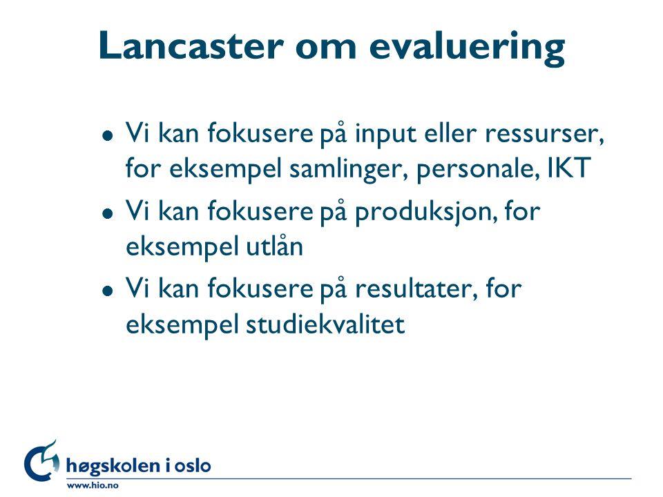 Lancaster om evaluering l Vi kan fokusere på input eller ressurser, for eksempel samlinger, personale, IKT l Vi kan fokusere på produksjon, for eksempel utlån l Vi kan fokusere på resultater, for eksempel studiekvalitet