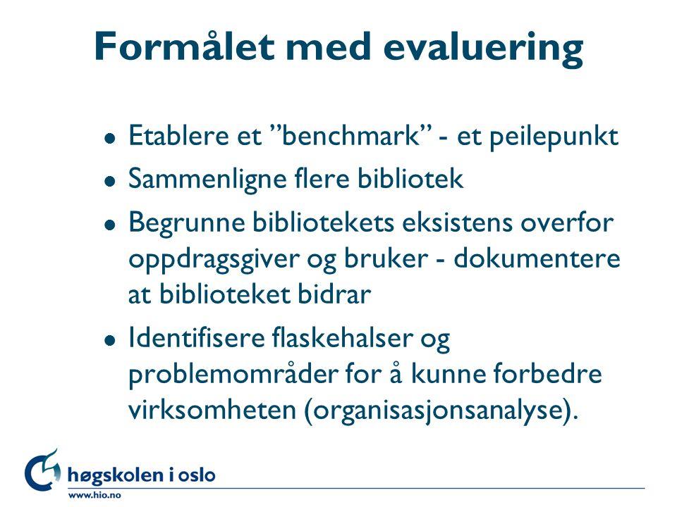 Formålet med evaluering l Etablere et benchmark - et peilepunkt l Sammenligne flere bibliotek l Begrunne bibliotekets eksistens overfor oppdragsgiver og bruker - dokumentere at biblioteket bidrar l Identifisere flaskehalser og problemområder for å kunne forbedre virksomheten (organisasjonsanalyse).