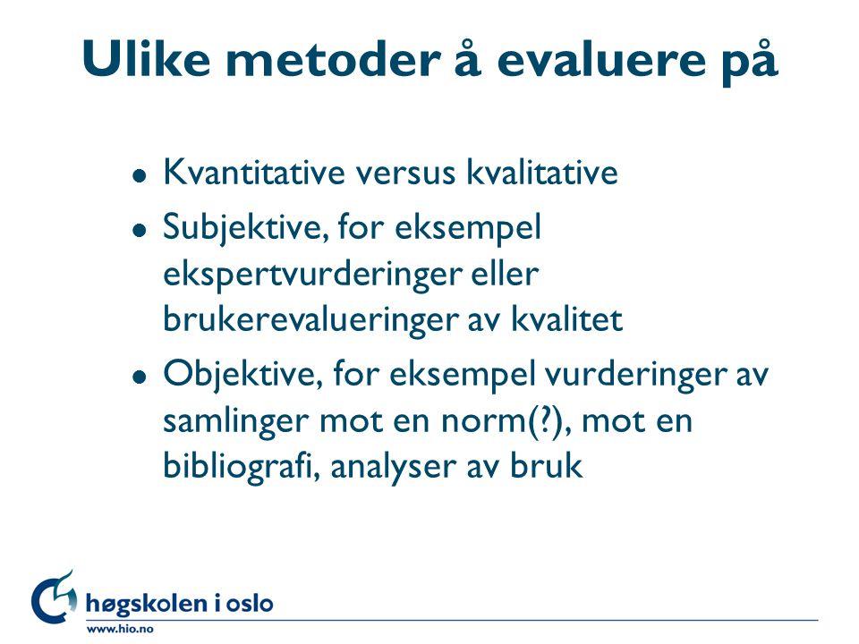 Ulike metoder å evaluere på l Kvantitative versus kvalitative l Subjektive, for eksempel ekspertvurderinger eller brukerevalueringer av kvalitet l Objektive, for eksempel vurderinger av samlinger mot en norm( ), mot en bibliografi, analyser av bruk
