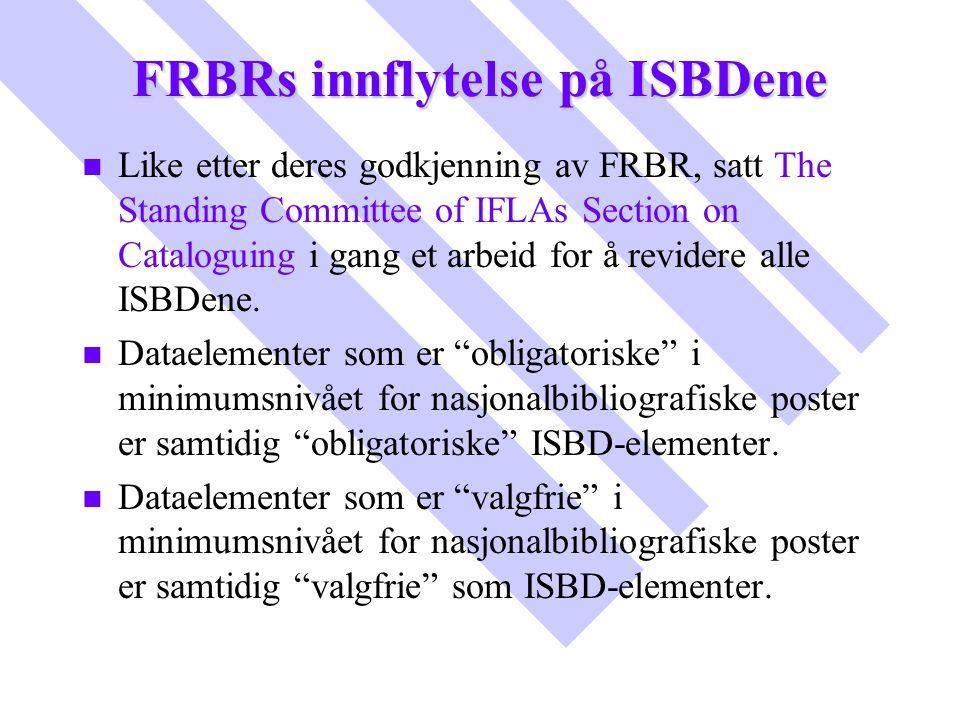 FRBRs innflytelse på ISBDene n n Like etter deres godkjenning av FRBR, satt The Standing Committee of IFLAs Section on Cataloguing i gang et arbeid fo
