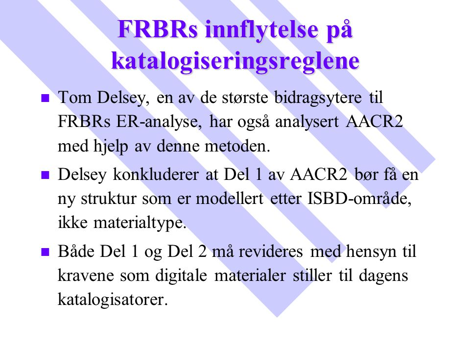 FRBRs innflytelse på katalogiseringsreglene n n Tom Delsey, en av de største bidragsytere til FRBRs ER-analyse, har også analysert AACR2 med hjelp av