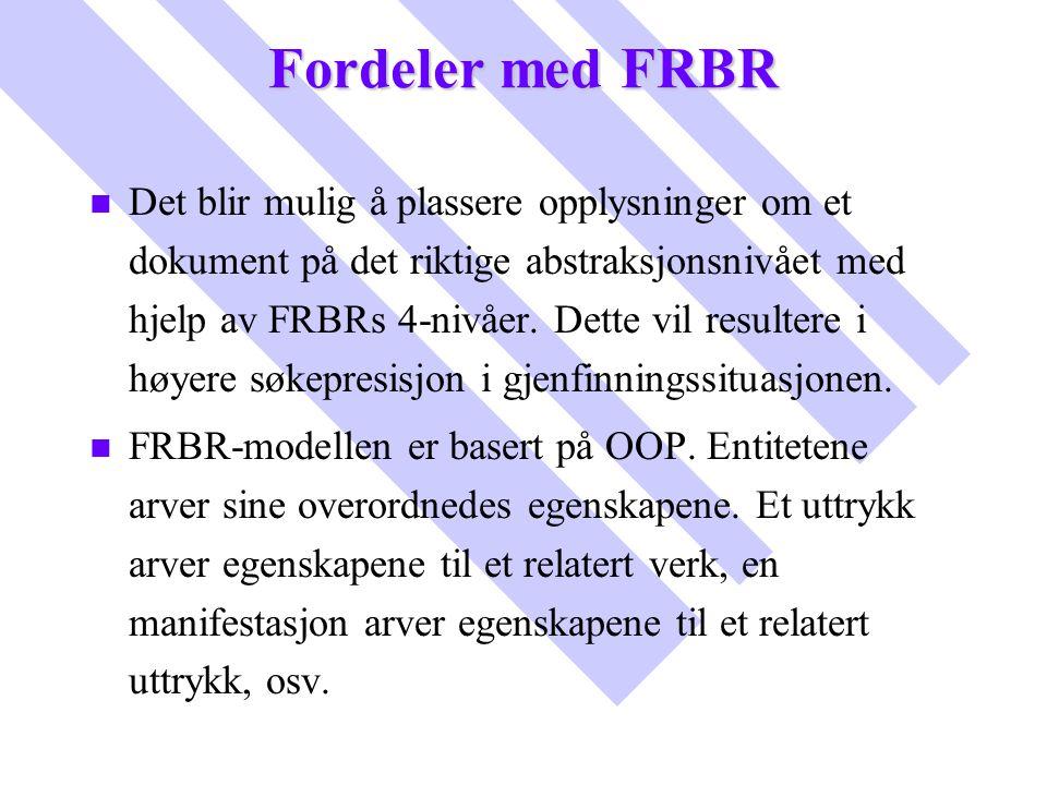 Fordeler med FRBR n n Det blir mulig å plassere opplysninger om et dokument på det riktige abstraksjonsnivået med hjelp av FRBRs 4-nivåer. Dette vil r