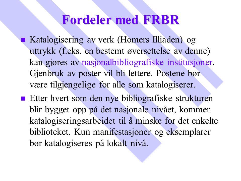 Fordeler med FRBR n n Katalogisering av verk (Homers Illiaden) og uttrykk (f.eks. en bestemt øversettelse av denne) kan gjøres av nasjonalbibliografis
