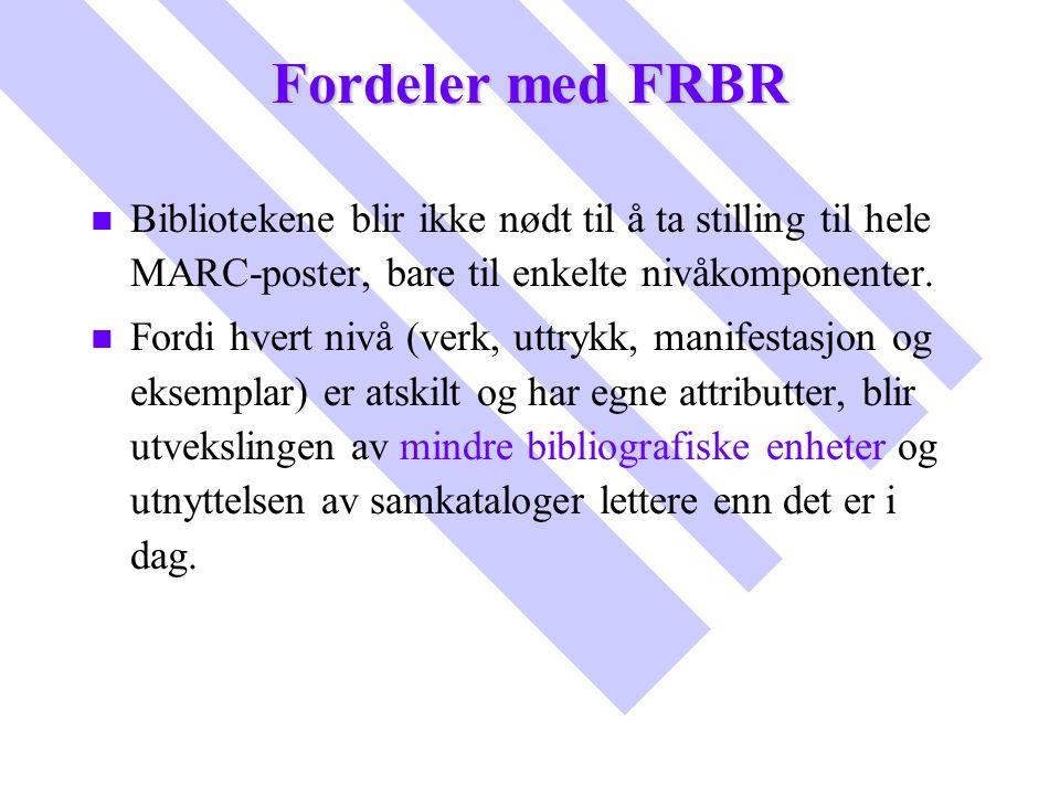 Fordeler med FRBR n n Bibliotekene blir ikke nødt til å ta stilling til hele MARC-poster, bare til enkelte nivåkomponenter. n n Fordi hvert nivå (verk