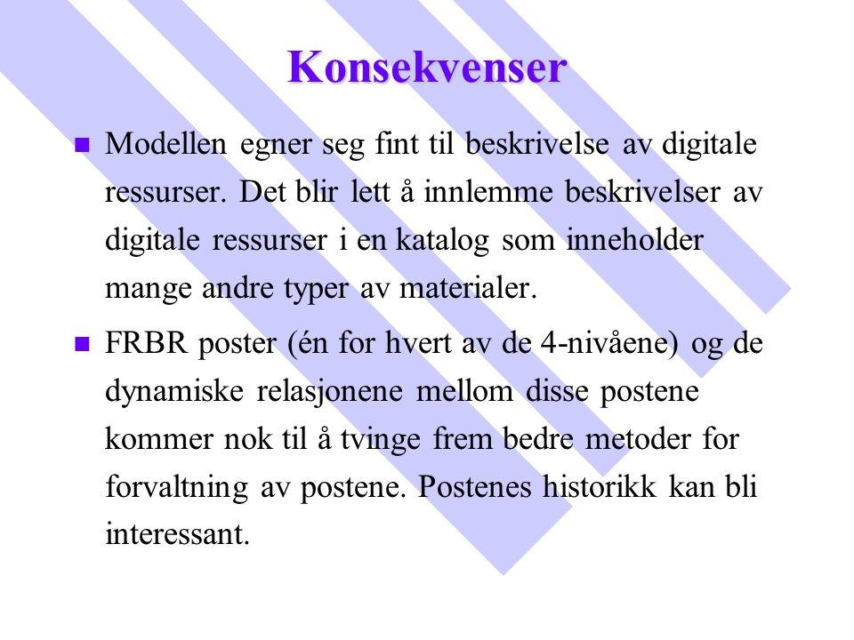 Konsekvenser n n Modellen egner seg fint til beskrivelse av digitale ressurser. Det blir lett å innlemme beskrivelser av digitale ressurser i en katal