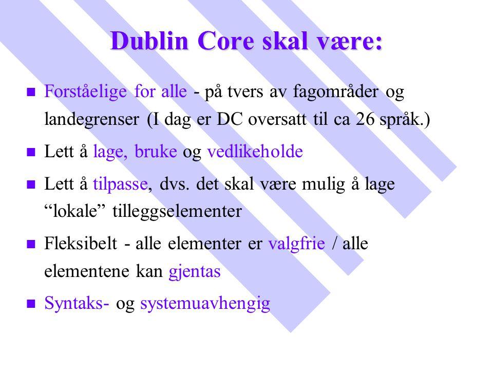 Dublin Core skal være: n n Forståelige for alle - på tvers av fagområder og landegrenser (I dag er DC oversatt til ca 26 språk.) n n Lett å lage, bruk