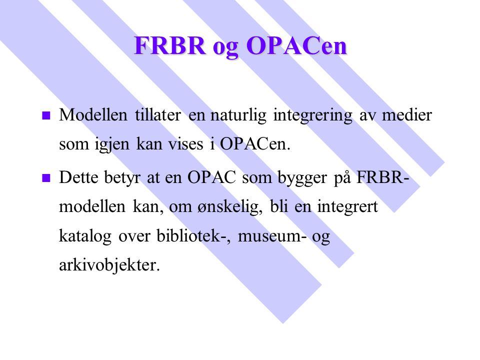 FRBR og OPACen n n Modellen tillater en naturlig integrering av medier som igjen kan vises i OPACen. n n Dette betyr at en OPAC som bygger på FRBR- mo