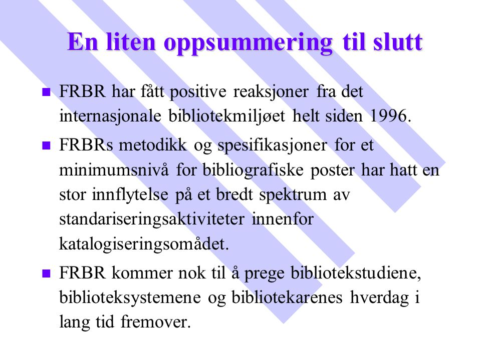 En liten oppsummering til slutt n n FRBR har fått positive reaksjoner fra det internasjonale bibliotekmiljøet helt siden 1996. n n FRBRs metodikk og s