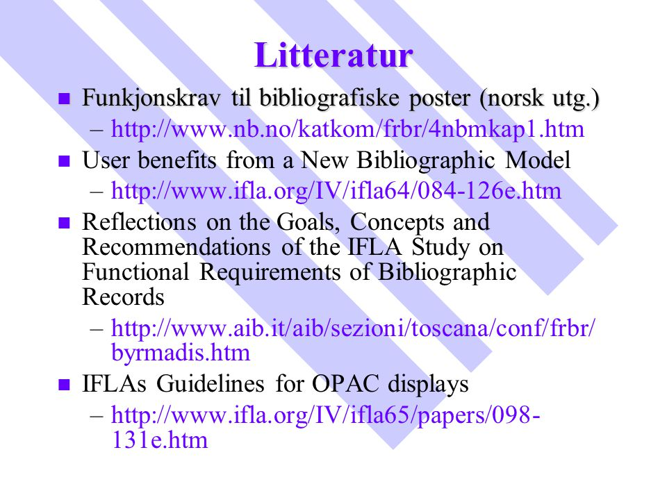 Litteratur n Funkjonskrav til bibliografiske poster (norsk utg.) – –http://www.nb.no/katkom/frbr/4nbmkap1.htm n n User benefits from a New Bibliographic Model – –http://www.ifla.org/IV/ifla64/084-126e.htm n n Reflections on the Goals, Concepts and Recommendations of the IFLA Study on Functional Requirements of Bibliographic Records – –http://www.aib.it/aib/sezioni/toscana/conf/frbr/ byrmadis.htm n n IFLAs Guidelines for OPAC displays – –http://www.ifla.org/IV/ifla65/papers/098- 131e.htm