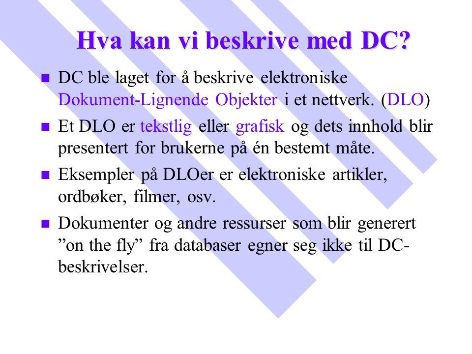 Hva kan vi beskrive med DC? n n DC ble laget for å beskrive elektroniske Dokument-Lignende Objekter i et nettverk. (DLO) n n Et DLO er tekstlig eller