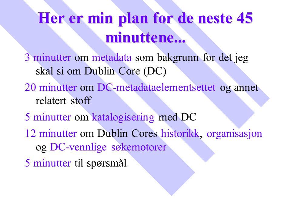 Her er min plan for de neste 45 minuttene... 3 minutter om metadata som bakgrunn for det jeg skal si om Dublin Core (DC) 20 minutter om DC-metadataele
