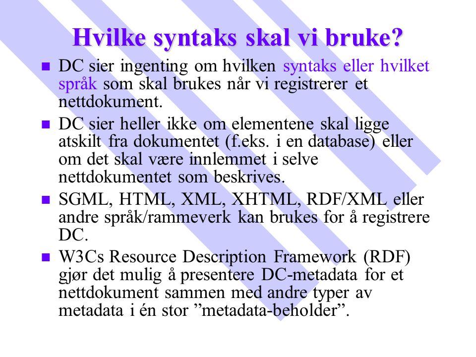 Hvilke syntaks skal vi bruke? n n DC sier ingenting om hvilken syntaks eller hvilket språk som skal brukes når vi registrerer et nettdokument. n n DC