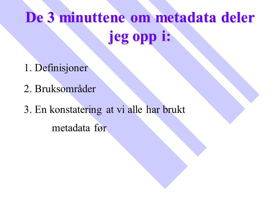De 3 minuttene om metadata deler jeg opp i: 1. Definisjoner 2. Bruksområder 3. En konstatering at vi alle har brukt metadata før