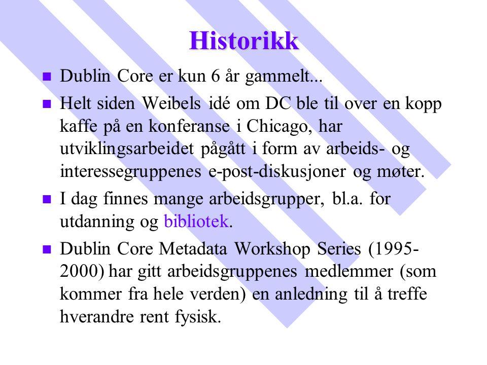 Historikk n n Dublin Core er kun 6 år gammelt... n n Helt siden Weibels idé om DC ble til over en kopp kaffe på en konferanse i Chicago, har utvikling