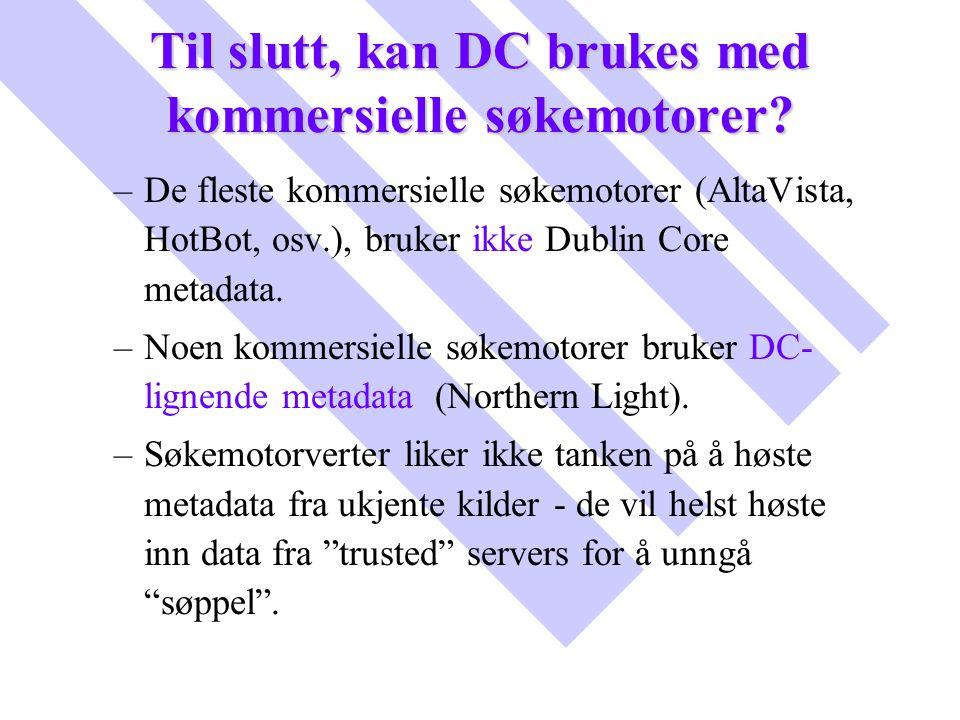Til slutt, kan DC brukes med kommersielle søkemotorer? – –De fleste kommersielle søkemotorer (AltaVista, HotBot, osv.), bruker ikke Dublin Core metada