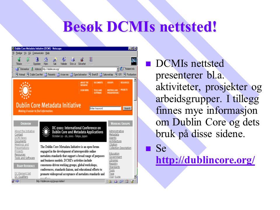 Besøk DCMIs nettsted! n DCMIs nettsted presenterer bl.a. aktiviteter, prosjekter og arbeidsgrupper. I tillegg finnes mye informasjon om Dublin Core og