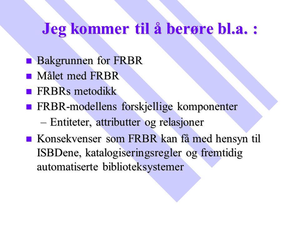 Jeg kommer til å berøre bl.a. : n Bakgrunnen for FRBR n Målet med FRBR n FRBRs metodikk n FRBR-modellens forskjellige komponenter –Entiteter, attribut
