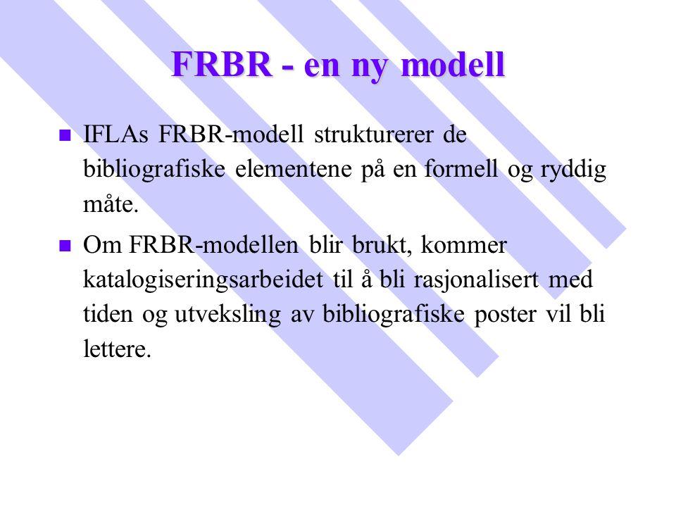 FRBR - en ny modell n n IFLAs FRBR-modell strukturerer de bibliografiske elementene på en formell og ryddig måte. n n Om FRBR-modellen blir brukt, kom