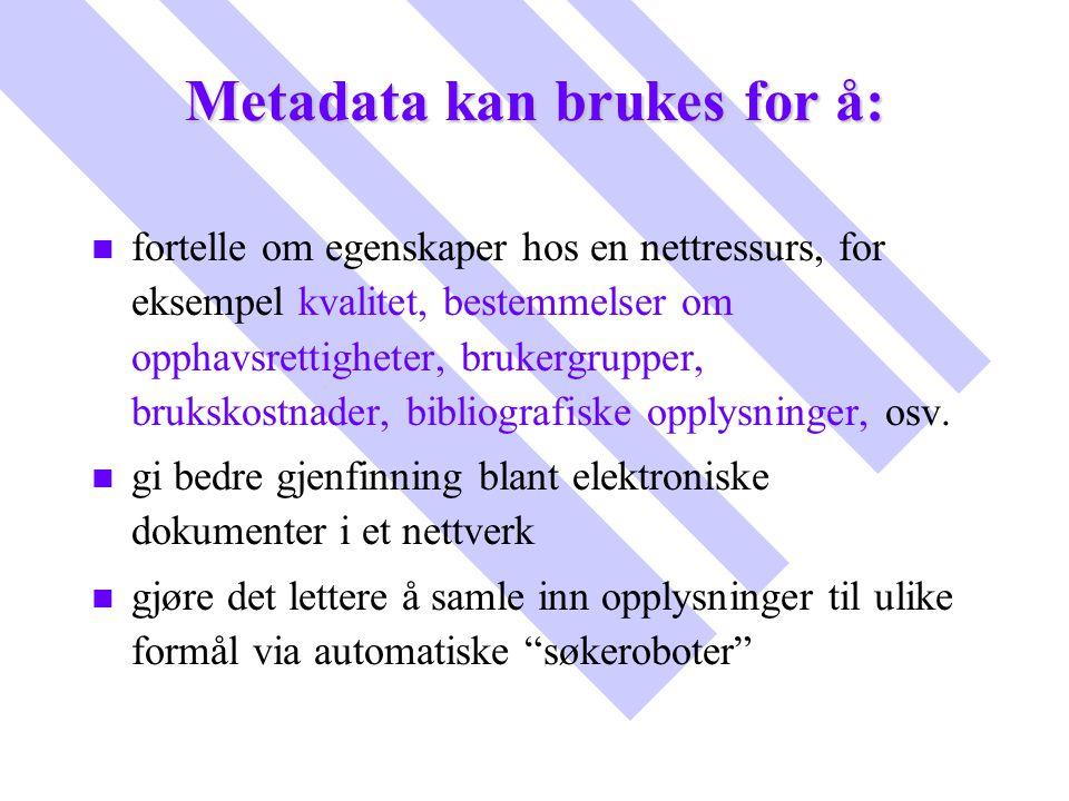 Metadata kan brukes for å: n n fortelle om egenskaper hos en nettressurs, for eksempel kvalitet, bestemmelser om opphavsrettigheter, brukergrupper, br