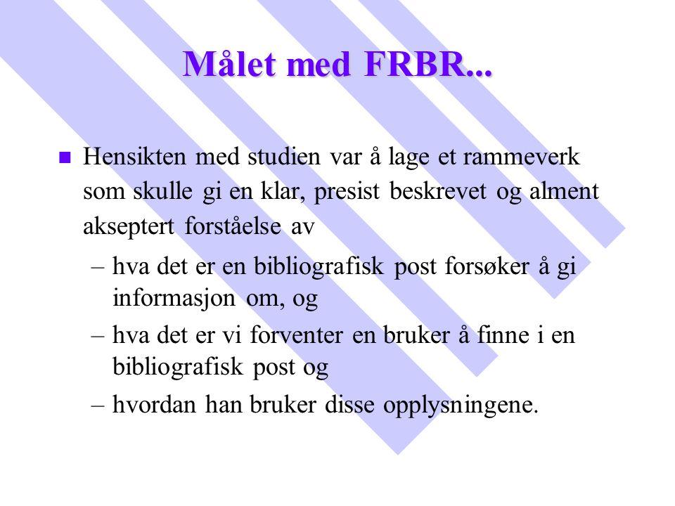 Målet med FRBR... n n Hensikten med studien var å lage et rammeverk som skulle gi en klar, presist beskrevet og alment akseptert forståelse av – –hva