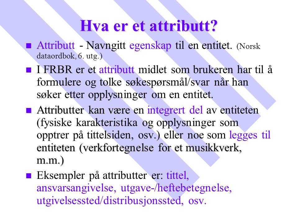 Hva er et attributt? n n Attributt - Navngitt egenskap til en entitet. (Norsk dataordbok, 6. utg.) n n I FRBR er et attributt midlet som brukeren har