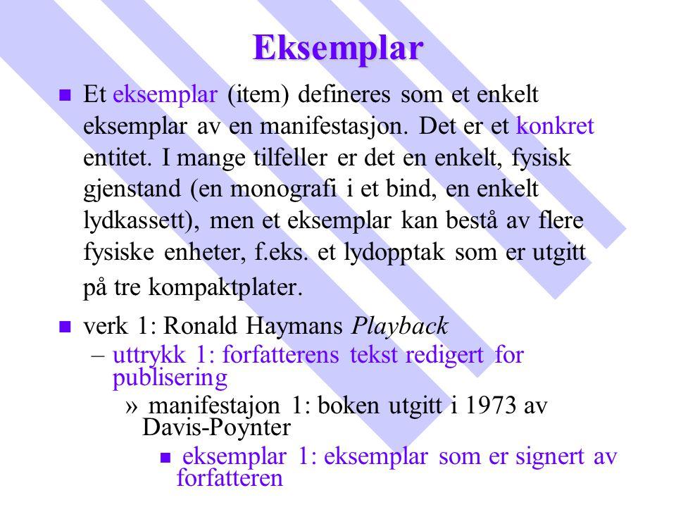 Eksemplar n n Et eksemplar (item) defineres som et enkelt eksemplar av en manifestasjon. Det er et konkret entitet. I mange tilfeller er det en enkelt