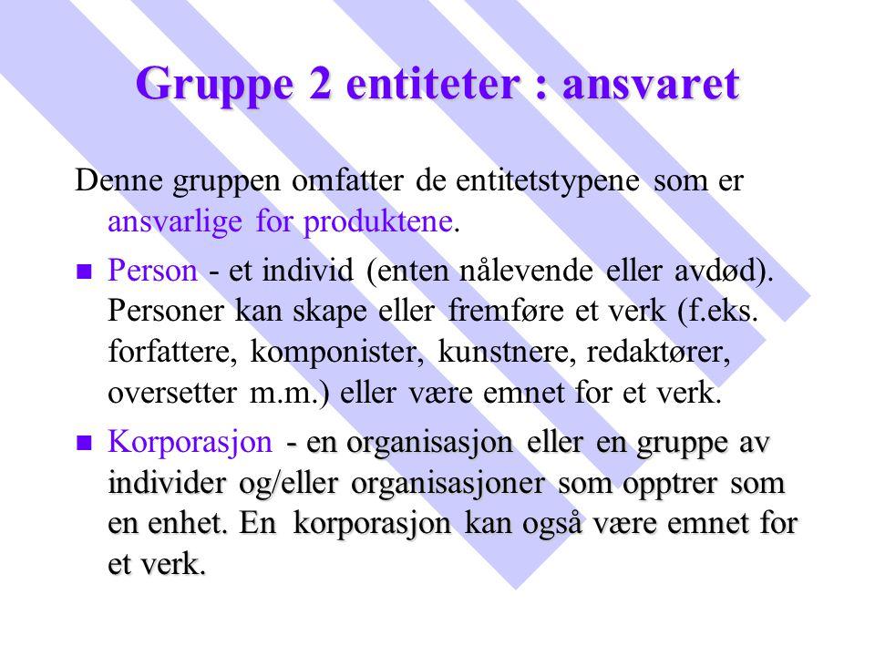 Gruppe 2 entiteter : ansvaret Denne gruppen omfatter de entitetstypene som er ansvarlige for produktene. n n Person - et individ (enten nålevende elle
