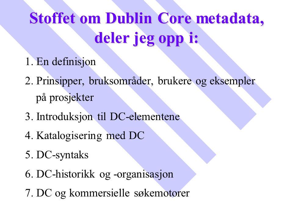 Stoffet om Dublin Core metadata, deler jeg opp i: 1. En definisjon 2. Prinsipper, bruksområder, brukere og eksempler på prosjekter 3. Introduksjon til