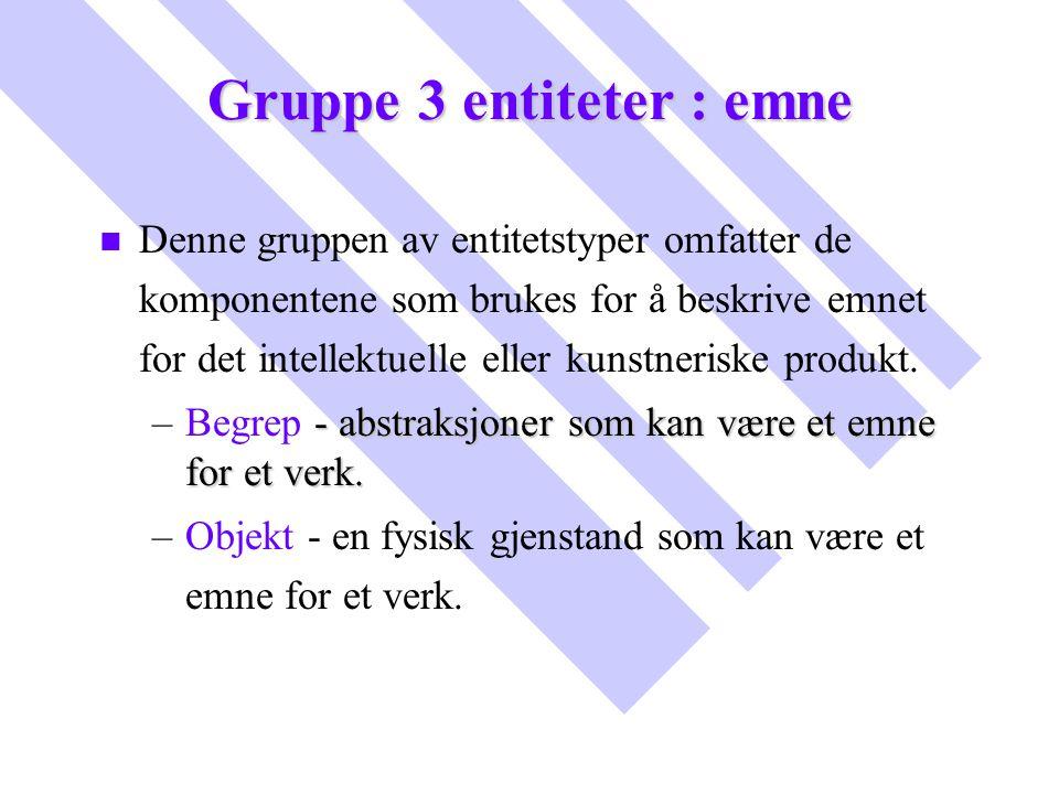 Gruppe 3 entiteter : emne n n Denne gruppen av entitetstyper omfatter de komponentene som brukes for å beskrive emnet for det intellektuelle eller kun