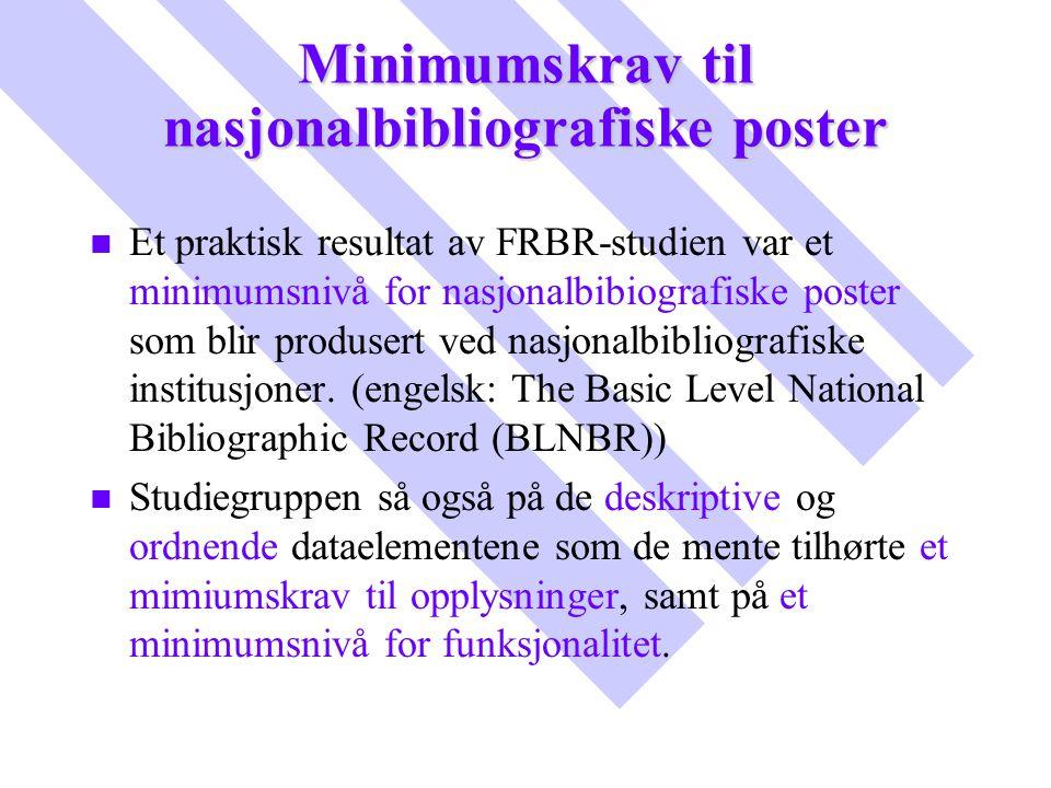 Minimumskrav til nasjonalbibliografiske poster n n Et praktisk resultat av FRBR-studien var et minimumsnivå for nasjonalbibiografiske poster som blir