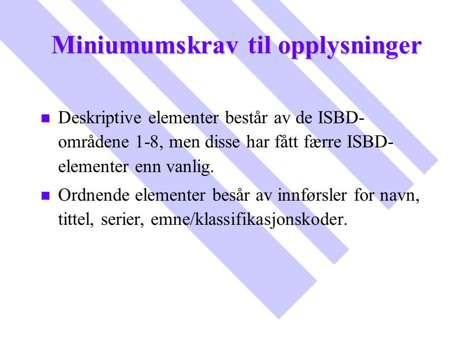 Miniumumskrav til opplysninger n n Deskriptive elementer består av de ISBD- områdene 1-8, men disse har fått færre ISBD- elementer enn vanlig. n n Ord