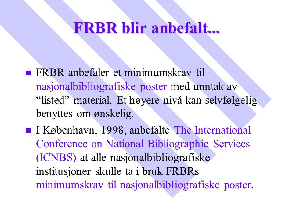 """FRBR blir anbefalt... n n FRBR anbefaler et minimumskrav til nasjonalbibliografiske poster med unntak av """"listed"""" material. Et høyere nivå kan selvføl"""