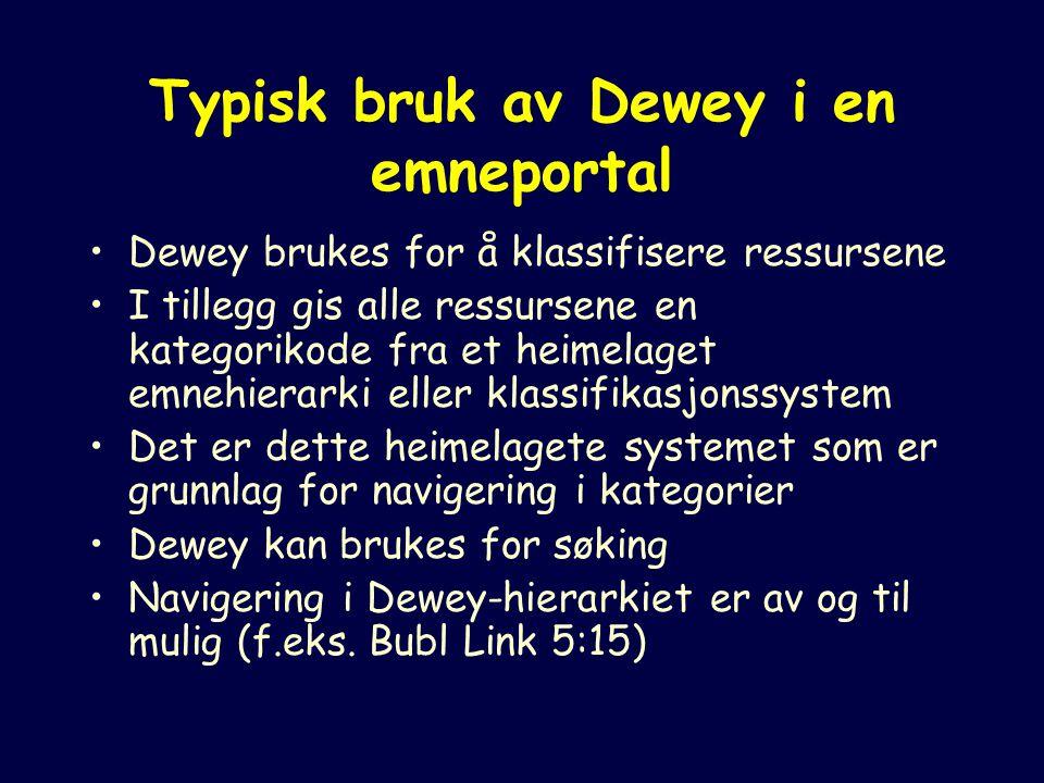 Typisk bruk av Dewey i en emneportal Dewey brukes for å klassifisere ressursene I tillegg gis alle ressursene en kategorikode fra et heimelaget emnehierarki eller klassifikasjonssystem Det er dette heimelagete systemet som er grunnlag for navigering i kategorier Dewey kan brukes for søking Navigering i Dewey-hierarkiet er av og til mulig (f.eks.