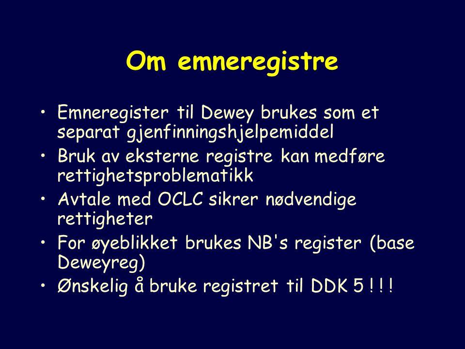 Om emneregistre Emneregister til Dewey brukes som et separat gjenfinningshjelpemiddel Bruk av eksterne registre kan medføre rettighetsproblematikk Avtale med OCLC sikrer nødvendige rettigheter For øyeblikket brukes NB s register (base Deweyreg) Ønskelig å bruke registret til DDK 5 .