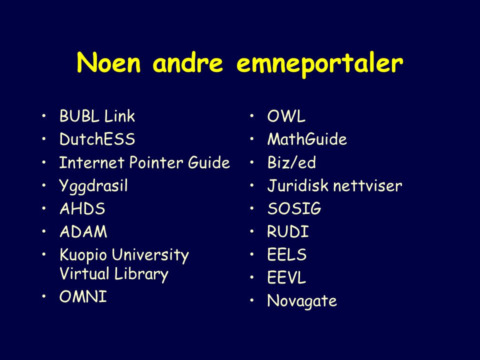 Noen andre emneportaler BUBL Link DutchESS Internet Pointer Guide Yggdrasil AHDS ADAM Kuopio University Virtual Library OMNI OWL MathGuide Biz/ed Juridisk nettviser SOSIG RUDI EELS EEVL Novagate