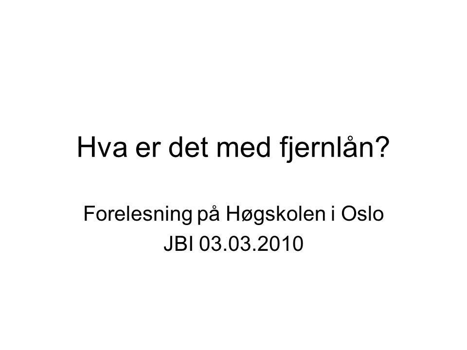 Hva er det med fjernlån? Forelesning på Høgskolen i Oslo JBI 03.03.2010