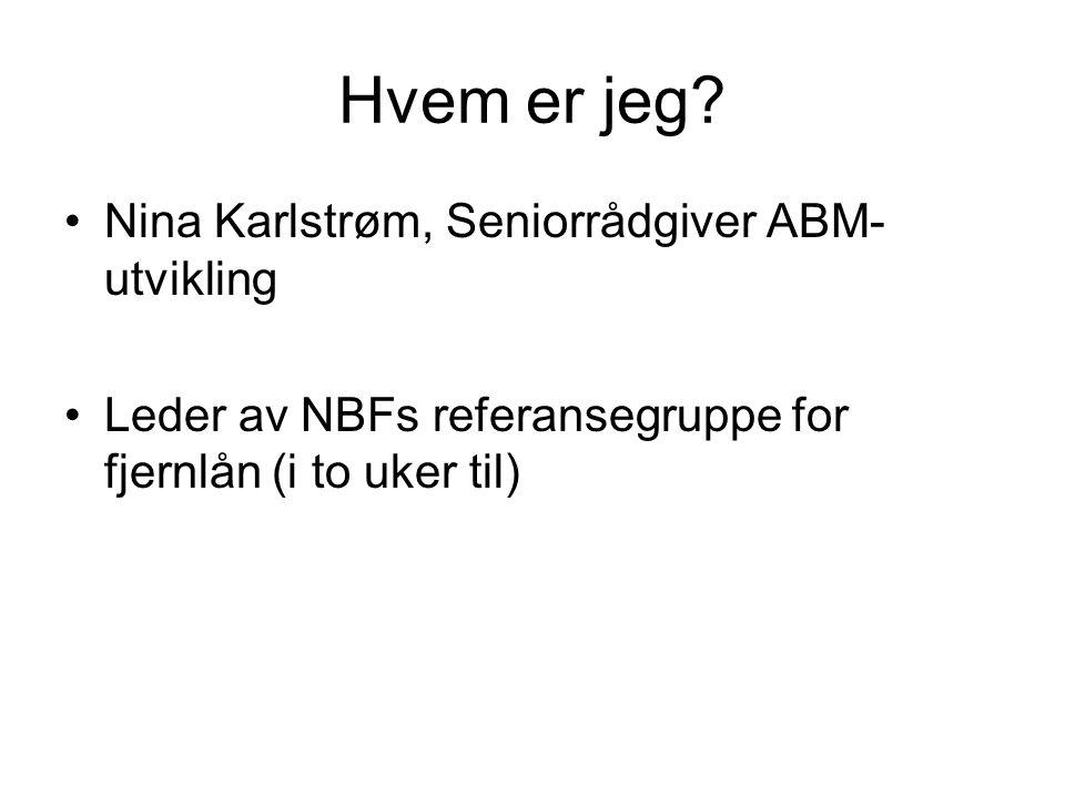 Hvem er jeg? Nina Karlstrøm, Seniorrådgiver ABM- utvikling Leder av NBFs referansegruppe for fjernlån (i to uker til)